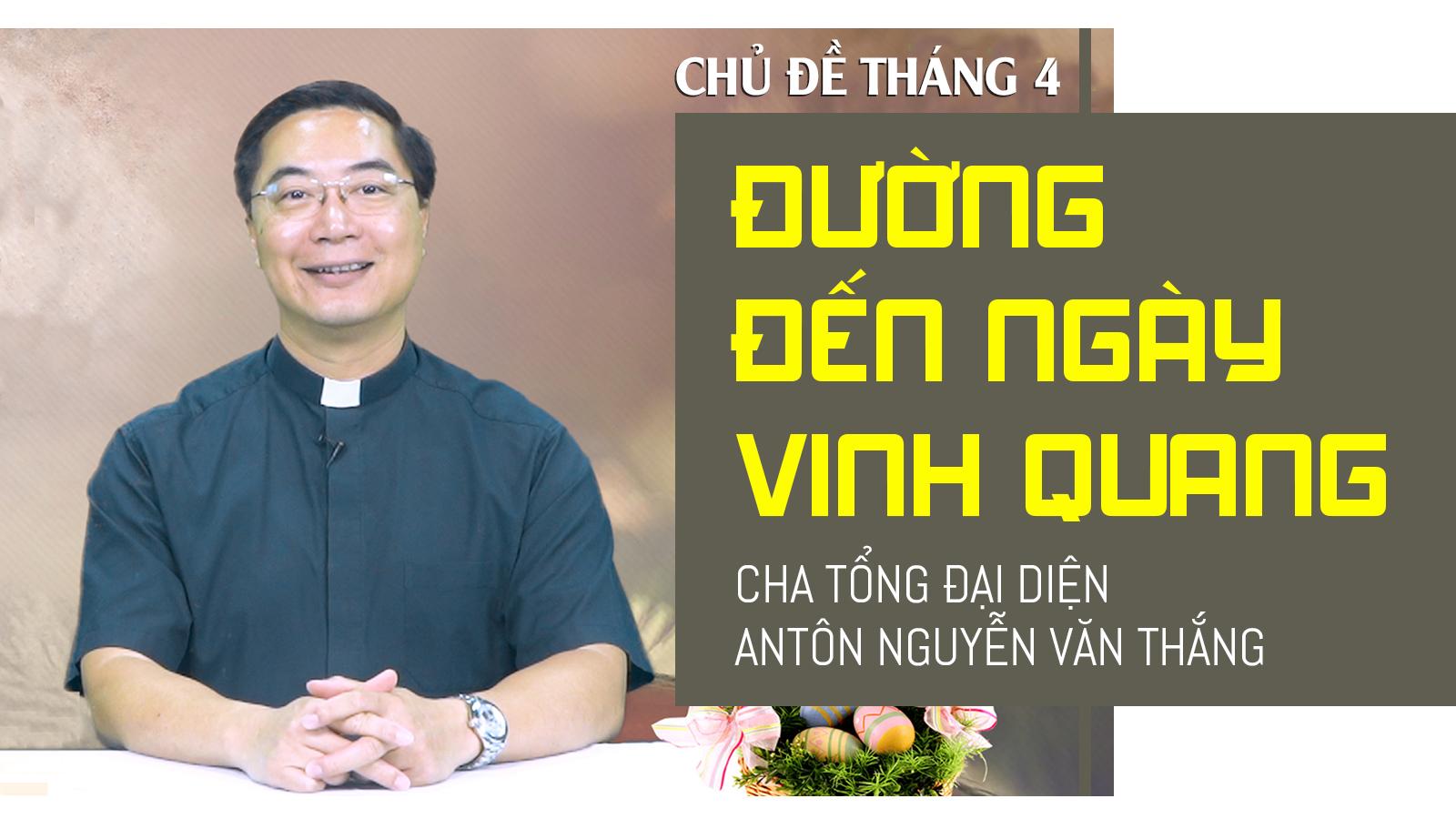 ĐƯỜNG ĐẾN NGÀY VINH QUANG | Cha Tổng Đại Diện Antôn Nguyễn Văn Thắng nói với người trẻ trong chủ đề tháng 4-2021